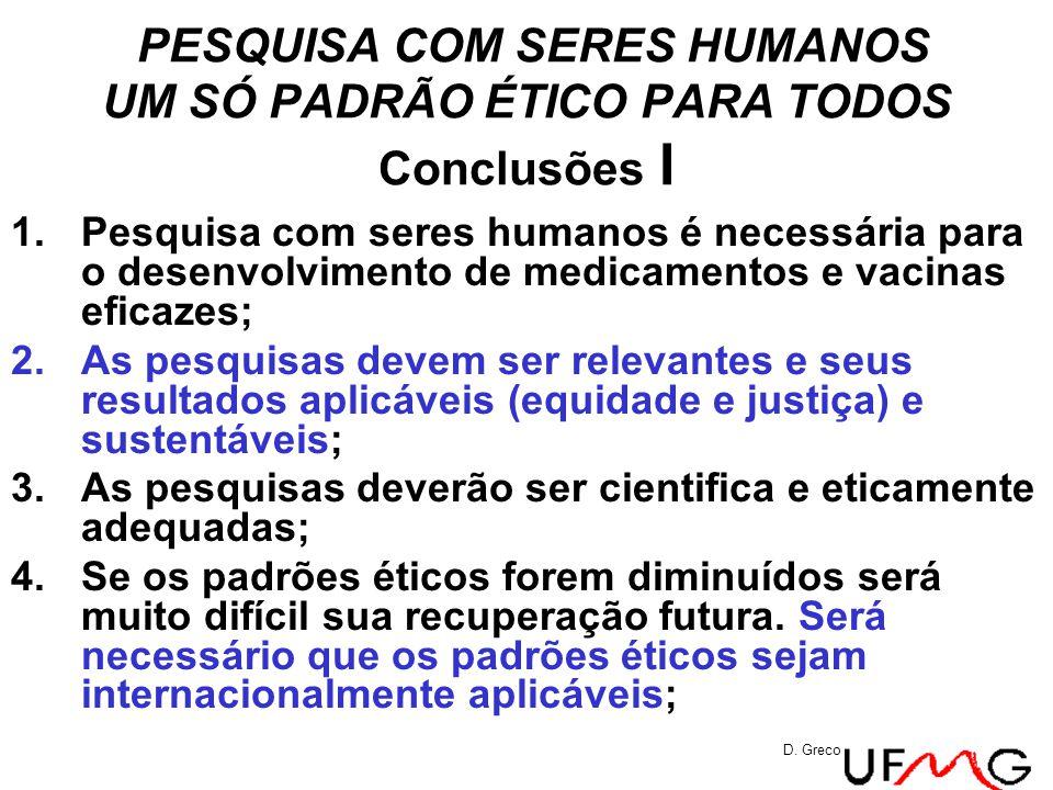 PESQUISA COM SERES HUMANOS UM SÓ PADRÃO ÉTICO PARA TODOS Conclusões I 1.Pesquisa com seres humanos é necessária para o desenvolvimento de medicamentos e vacinas eficazes; 2.As pesquisas devem ser relevantes e seus resultados aplicáveis (equidade e justiça) e sustentáveis; 3.As pesquisas deverão ser cientifica e eticamente adequadas; 4.Se os padrões éticos forem diminuídos será muito difícil sua recuperação futura.