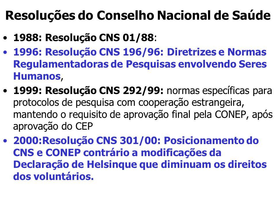 Resoluções do Conselho Nacional de Saúde 1988: Resolução CNS 01/88: 1996: Resolução CNS 196/96: Diretrizes e Normas Regulamentadoras de Pesquisas envolvendo Seres Humanos, 1999: Resolução CNS 292/99: normas específicas para protocolos de pesquisa com cooperação estrangeira, mantendo o requisito de aprovação final pela CONEP, após aprovação do CEP 2000:Resolução CNS 301/00: Posicionamento do CNS e CONEP contrário a modificações da Declaração de Helsinque que diminuam os direitos dos voluntários.