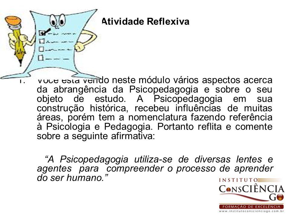Atividade Reflexiva 1.Você está vendo neste módulo vários aspectos acerca da abrangência da Psicopedagogia e sobre o seu objeto de estudo. A Psicopeda