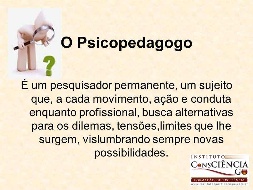 O Psicopedagogo É um pesquisador permanente, um sujeito que, a cada movimento, ação e conduta enquanto profissional, busca alternativas para os dilema