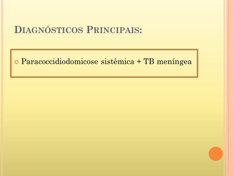 D IAGNÓSTICOS P RINCIPAIS : Paracoccidiodomicose sistêmica + TB meníngea