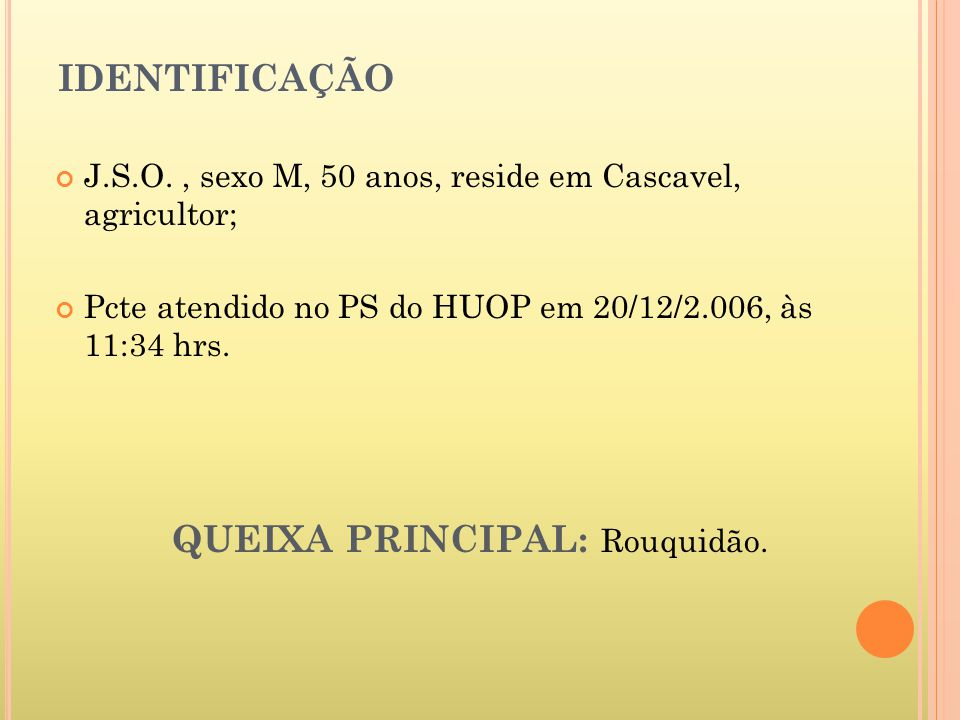 IDENTIFICAÇÃO J.S.O., sexo M, 50 anos, reside em Cascavel, agricultor; Pcte atendido no PS do HUOP em 20/12/2.006, às 11:34 hrs.