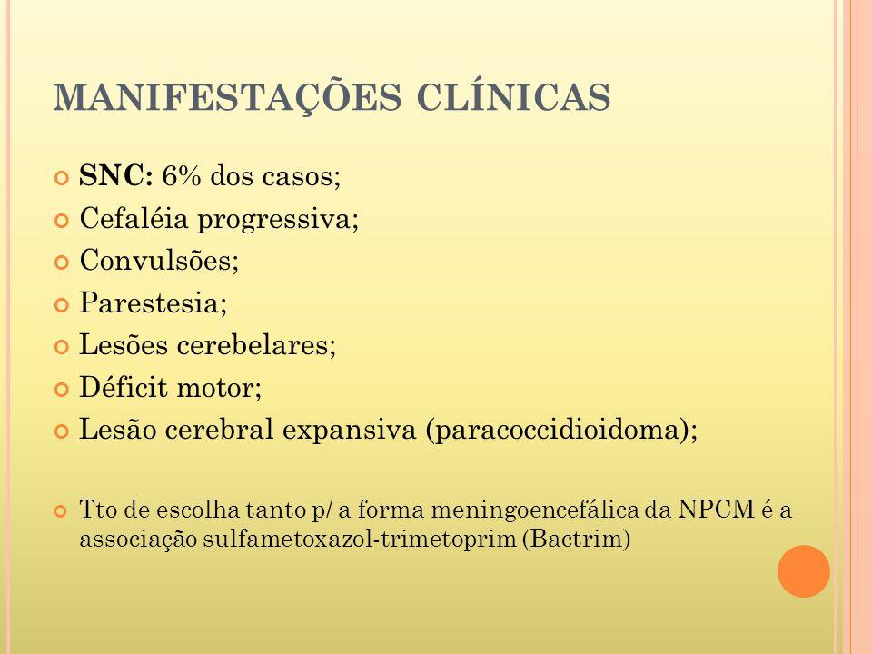 MANIFESTAÇÕES CLÍNICAS SNC: 6% dos casos; Cefaléia progressiva; Convulsões; Parestesia; Lesões cerebelares; Déficit motor; Lesão cerebral expansiva (paracoccidioidoma); Tto de escolha tanto p/ a forma meningoencefálica da NPCM é a associação sulfametoxazol-trimetoprim (Bactrim)