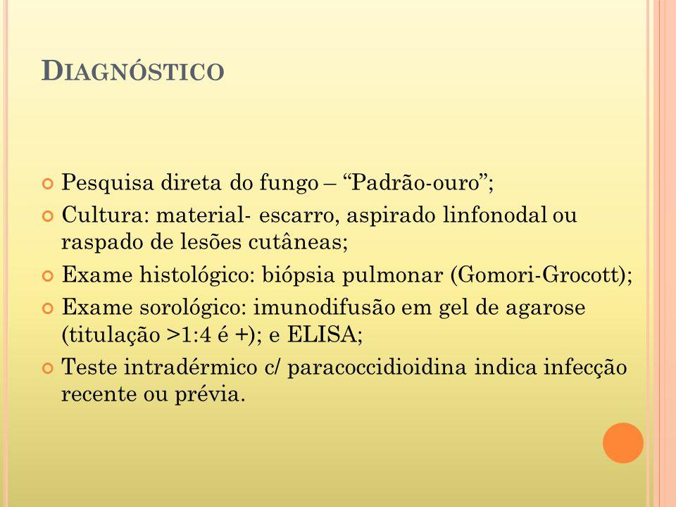 D IAGNÓSTICO Pesquisa direta do fungo – Padrão-ouro; Cultura: material- escarro, aspirado linfonodal ou raspado de lesões cutâneas; Exame histológico: biópsia pulmonar (Gomori-Grocott); Exame sorológico: imunodifusão em gel de agarose (titulação >1:4 é +); e ELISA; Teste intradérmico c/ paracoccidioidina indica infecção recente ou prévia.