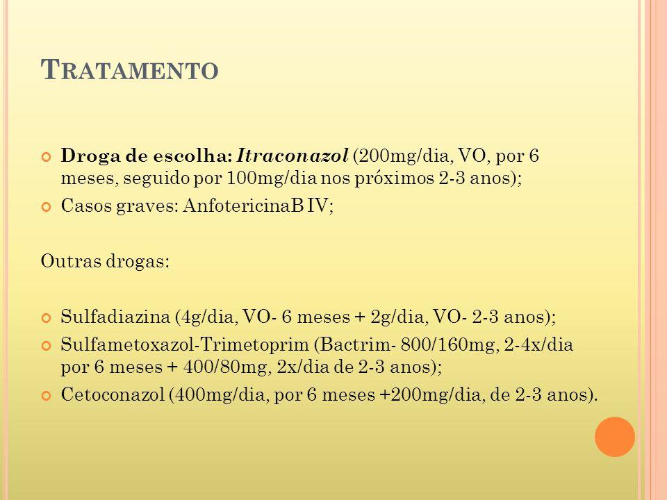 T RATAMENTO Droga de escolha: Itraconazol (200mg/dia, VO, por 6 meses, seguido por 100mg/dia nos próximos 2-3 anos); Casos graves: AnfotericinaB IV; Outras drogas: Sulfadiazina (4g/dia, VO- 6 meses + 2g/dia, VO- 2-3 anos); Sulfametoxazol-Trimetoprim (Bactrim- 800/160mg, 2-4x/dia por 6 meses + 400/80mg, 2x/dia de 2-3 anos); Cetoconazol (400mg/dia, por 6 meses +200mg/dia, de 2-3 anos).