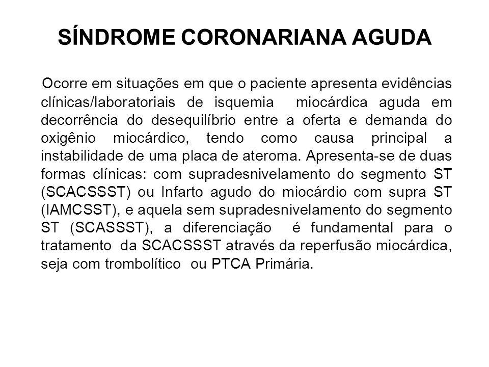 SÍNDROME CORONARIANA AGUDA Ocorre em situações em que o paciente apresenta evidências clínicas/laboratoriais de isquemia miocárdica aguda em decorrênc