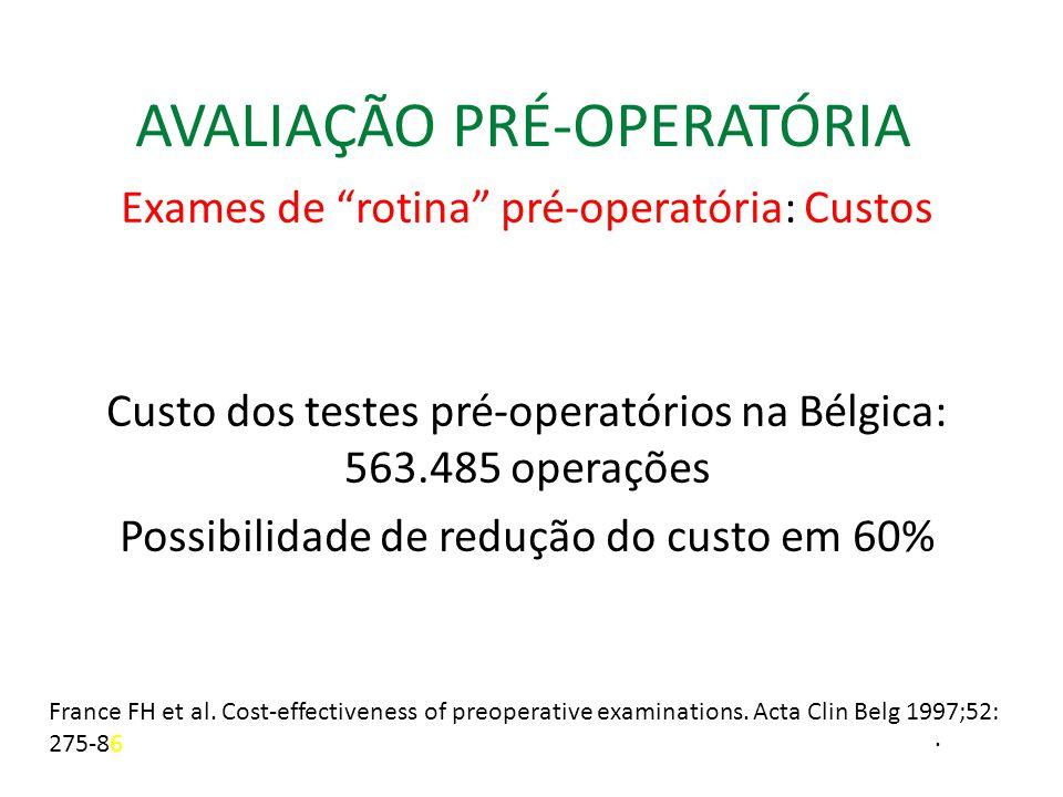 AVALIAÇÃO PRÉ-OPERATÓRIA Exames de rotina pré-operatória: Custos Custo dos testes pré-operatórios na Bélgica: 563.485 operações Possibilidade de redução do custo em 60% France FH et al.