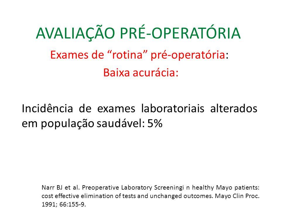 AVALIAÇÃO PRÉ-OPERATÓRIA Exames de rotina pré-operatória: Baixa acurácia: Incidência de exames laboratoriais alterados em população saudável: 5% Narr BJ et al.
