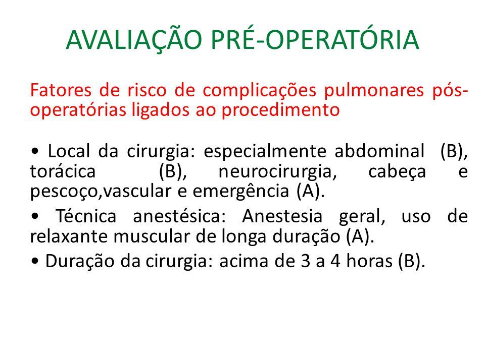 AVALIAÇÃO PRÉ-OPERATÓRIA Fatores de risco de complicações pulmonares pós- operatórias ligados ao procedimento Local da cirurgia: especialmente abdominal (B), torácica (B), neurocirurgia, cabeça e pescoço,vascular e emergência (A).