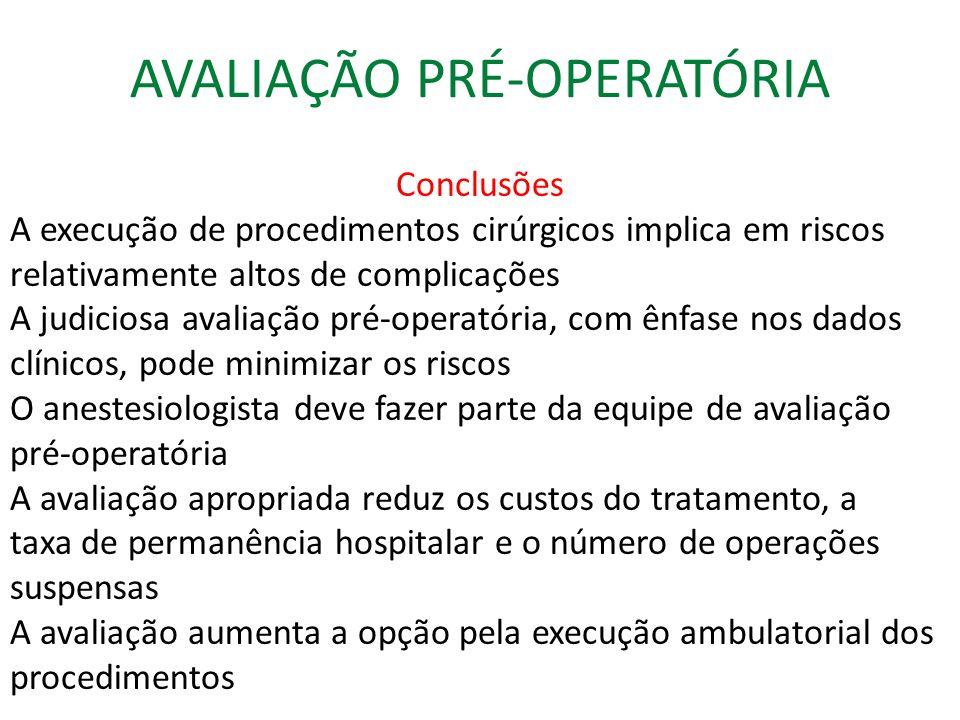 AVALIAÇÃO PRÉ-OPERATÓRIA Conclusões A execução de procedimentos cirúrgicos implica em riscos relativamente altos de complicações A judiciosa avaliação pré-operatória, com ênfase nos dados clínicos, pode minimizar os riscos O anestesiologista deve fazer parte da equipe de avaliação pré-operatória A avaliação apropriada reduz os custos do tratamento, a taxa de permanência hospitalar e o número de operações suspensas A avaliação aumenta a opção pela execução ambulatorial dos procedimentos