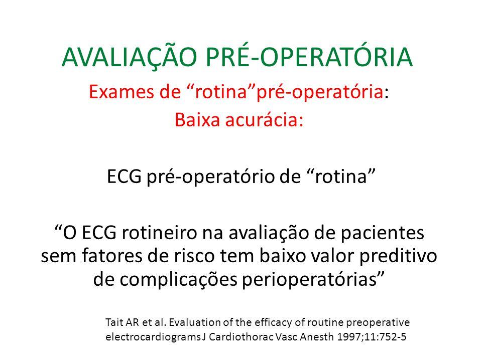 AVALIAÇÃO PRÉ-OPERATÓRIA Exames de rotinapré-operatória: Baixa acurácia: ECG pré-operatório de rotina O ECG rotineiro na avaliação de pacientes sem fatores de risco tem baixo valor preditivo de complicações perioperatórias Tait AR et al.