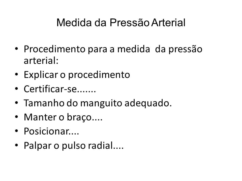 Medida da Pressão Arterial Procedimento para a medida da pressão arterial: Explicar o procedimento Certificar-se....... Tamanho do manguito adequado.