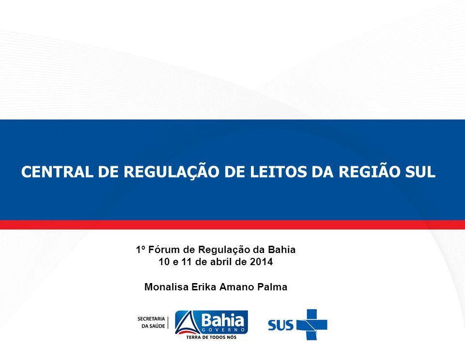 1º Fórum de Regulação da Bahia 10 e 11 de abril de 2014 Monalisa Erika Amano Palma CENTRAL DE REGULAÇÃO DE LEITOS DA REGIÃO SUL