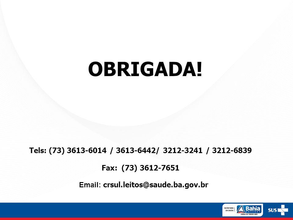 OBRIGADA! Tels: (73) 3613-6014 / 3613-6442/ 3212-3241 / 3212-6839 Fax: (73) 3612-7651 Email: crsul.leitos@saude.ba.gov.br