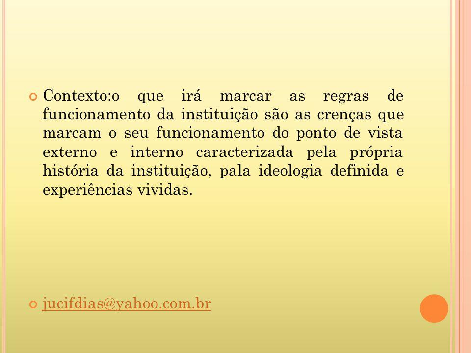 Contexto:o que irá marcar as regras de funcionamento da instituição são as crenças que marcam o seu funcionamento do ponto de vista externo e interno
