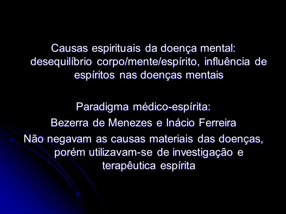 Causas espirituais da doença mental: desequilíbrio corpo/mente/espírito, influência de espíritos nas doenças mentais Paradigma médico-espírita: Bezerr
