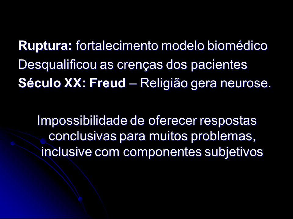 Ruptura: fortalecimento modelo biomédico Desqualificou as crenças dos pacientes Século XX: Freud – Religião gera neurose. Impossibilidade de oferecer