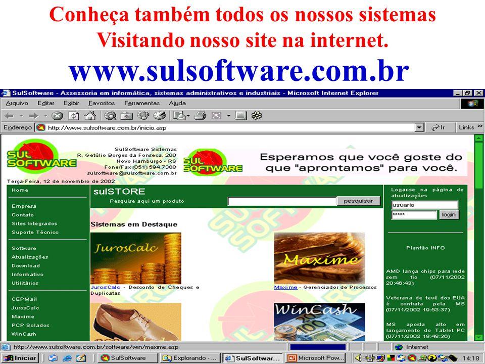 Conheça também todos os nossos sistemas Visitando nosso site na internet. www.sulsoftware.com.br