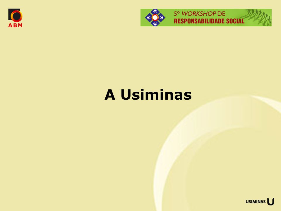 USIMINAS – 29 mil empregos diretos e 16 mil indiretos Siderurgia USINA DE IPATINGA USINA DE CUBATÃO TERNIUM (14,25%) Especializadas USIMINAS MECÂNICA AUTOMOTIVA Logística USIFAST MRS (20%) RIOS UNIDOS PORTOS TPPM e TMPC Terceiro Setor e Cultura FUNDAÇÃO FSFX INSTITUTO CULTURAL USIMINAS PREVIDÊNCIA CONSUL Mineração SERRA AZUL FASAL RIO NEGRO DUFER ZAMPROGNA Distribuidoras Joint-Ventures UNIGAL USIROLL