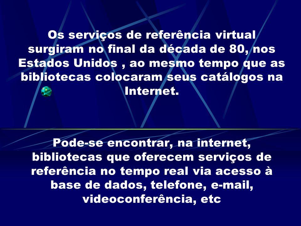 Os serviços de referência virtual surgiram no final da década de 80, nos Estados Unidos, ao mesmo tempo que as bibliotecas colocaram seus catálogos na