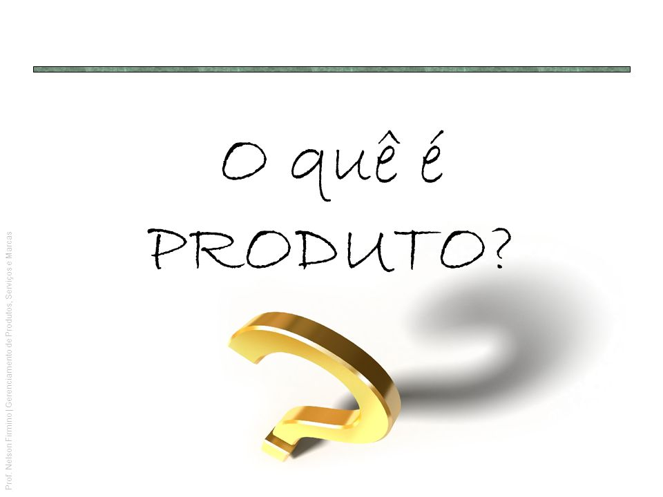 Prof. Nelson Firmino | Gerenciamento de Produtos, Serviços e Marcas O quê é PRODUTO?