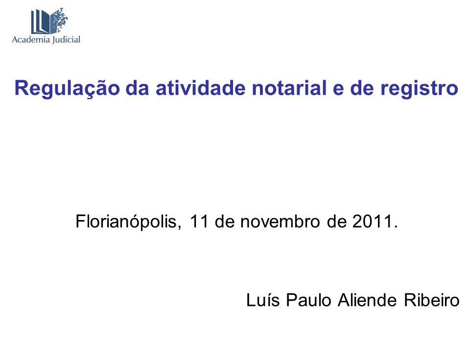 Regulação da atividade notarial e de registro Florianópolis, 11 de novembro de 2011. Luís Paulo Aliende Ribeiro