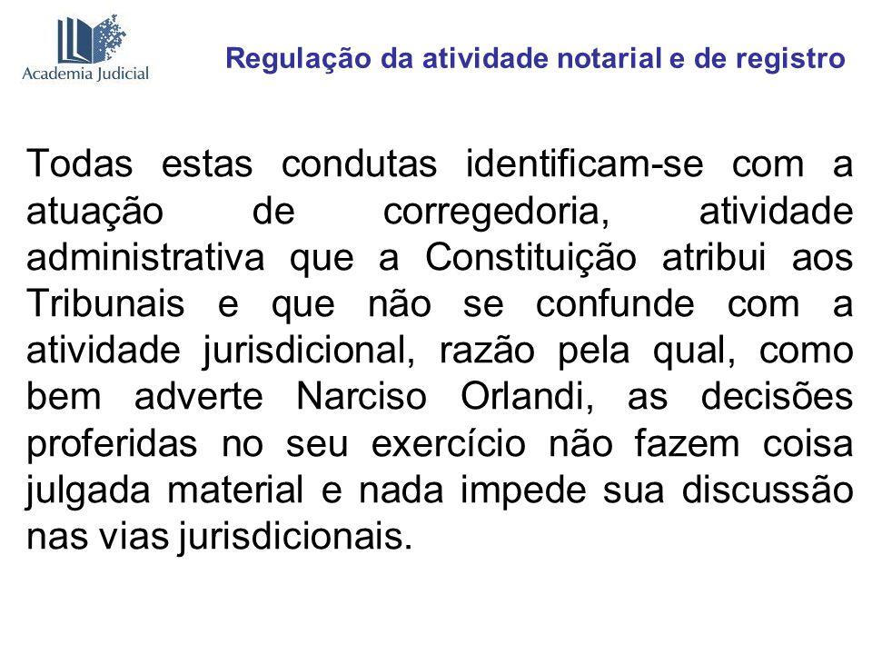 Regulação da atividade notarial e de registro Todas estas condutas identificam-se com a atuação de corregedoria, atividade administrativa que a Consti