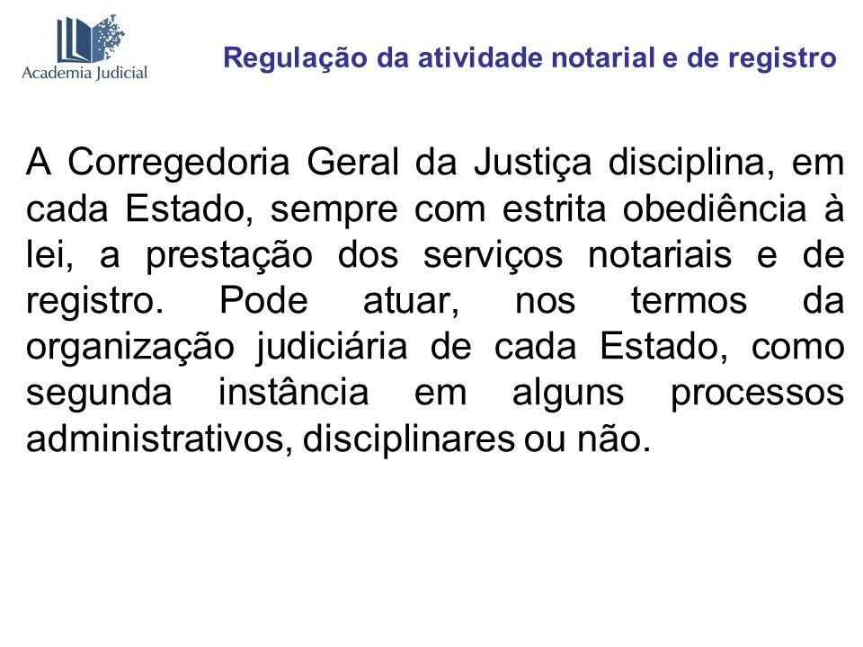 Regulação da atividade notarial e de registro A Corregedoria Geral da Justiça disciplina, em cada Estado, sempre com estrita obediência à lei, a prest