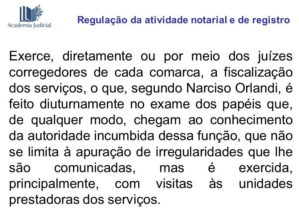 Regulação da atividade notarial e de registro Exerce, diretamente ou por meio dos juízes corregedores de cada comarca, a fiscalização dos serviços, o