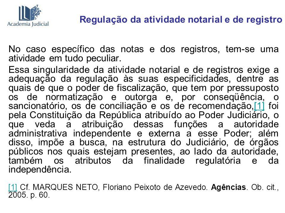 Regulação da atividade notarial e de registro No caso específico das notas e dos registros, tem-se uma atividade em tudo peculiar. Essa singularidade