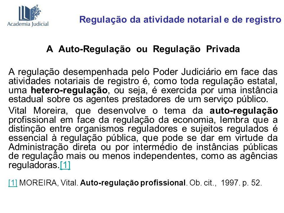 Regulação da atividade notarial e de registro A Auto-Regulação ou Regulação Privada A regulação desempenhada pelo Poder Judiciário em face das ativida