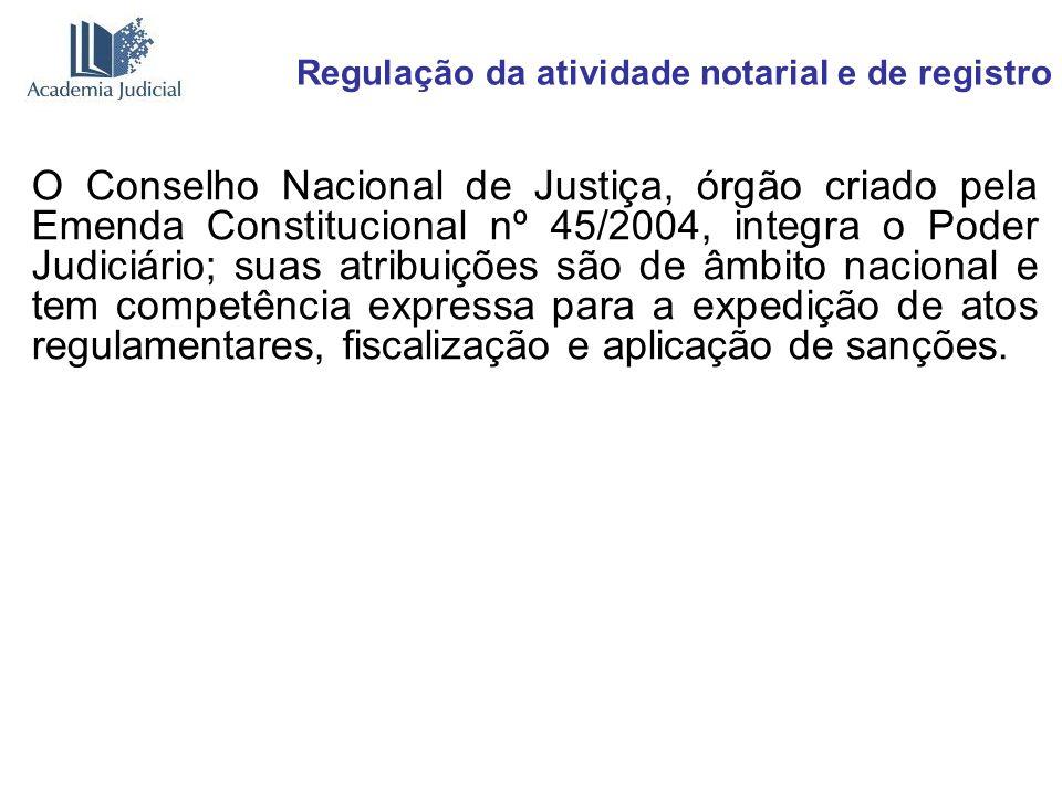 Regulação da atividade notarial e de registro O Conselho Nacional de Justiça, órgão criado pela Emenda Constitucional nº 45/2004, integra o Poder Judi