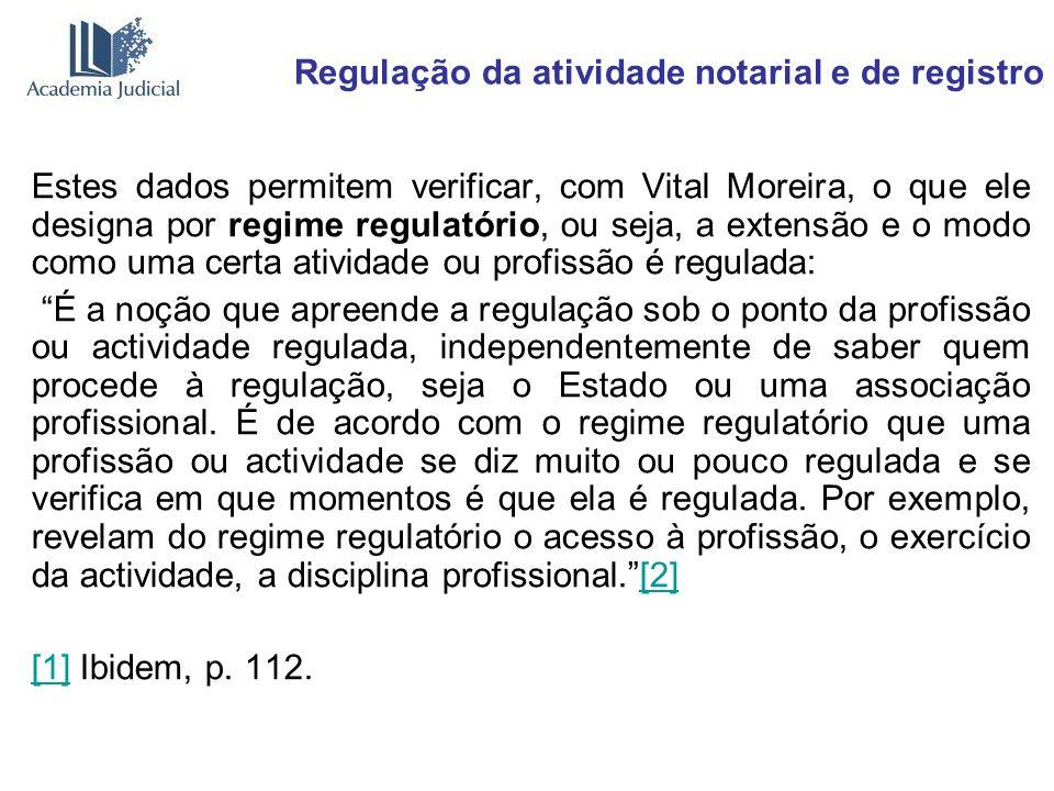 Regulação da atividade notarial e de registro Estes dados permitem verificar, com Vital Moreira, o que ele designa por regime regulatório, ou seja, a