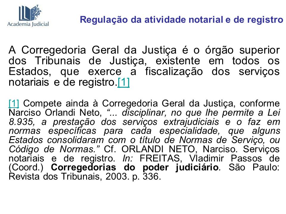 Regulação da atividade notarial e de registro A Corregedoria Geral da Justiça é o órgão superior dos Tribunais de Justiça, existente em todos os Estad
