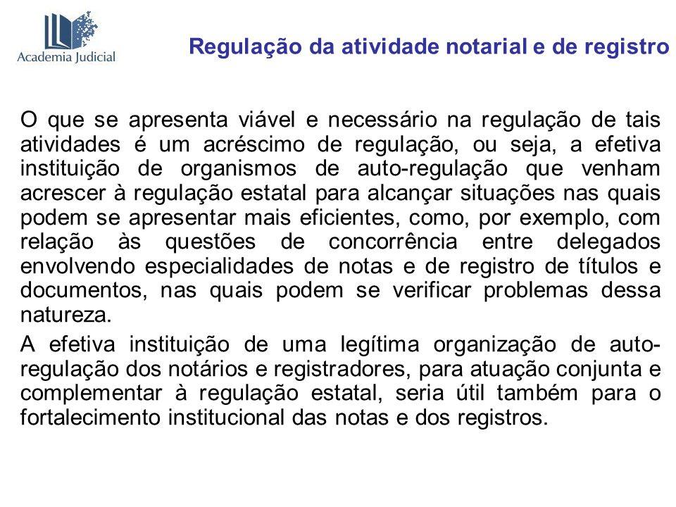 Regulação da atividade notarial e de registro O que se apresenta viável e necessário na regulação de tais atividades é um acréscimo de regulação, ou s