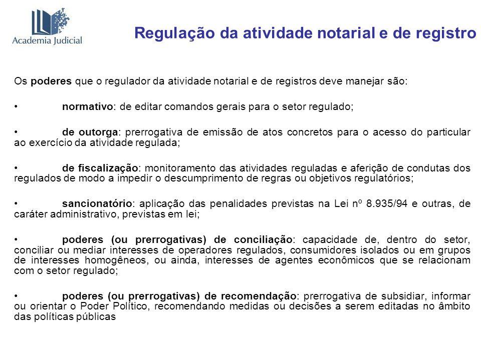 Regulação da atividade notarial e de registro Os poderes que o regulador da atividade notarial e de registros deve manejar são: normativo: de editar c