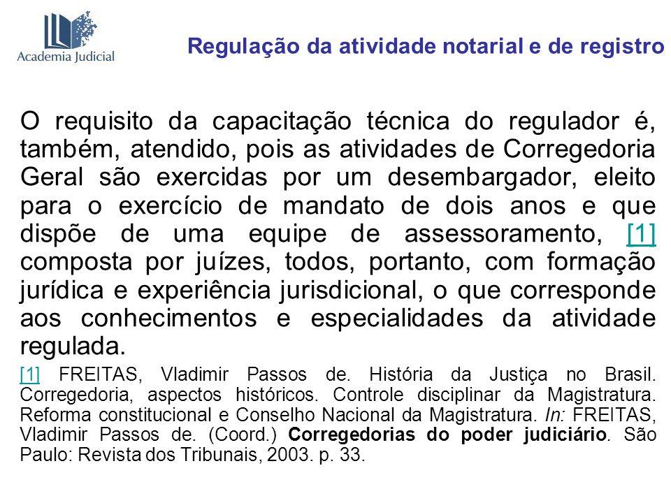 Regulação da atividade notarial e de registro O requisito da capacitação técnica do regulador é, também, atendido, pois as atividades de Corregedoria