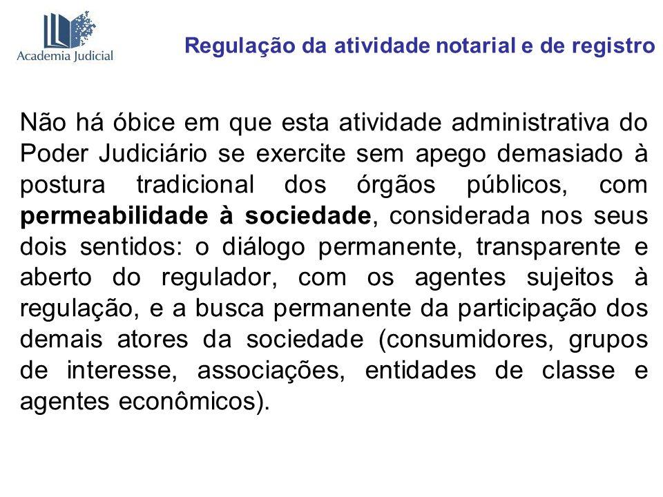 Regulação da atividade notarial e de registro Não há óbice em que esta atividade administrativa do Poder Judiciário se exercite sem apego demasiado à