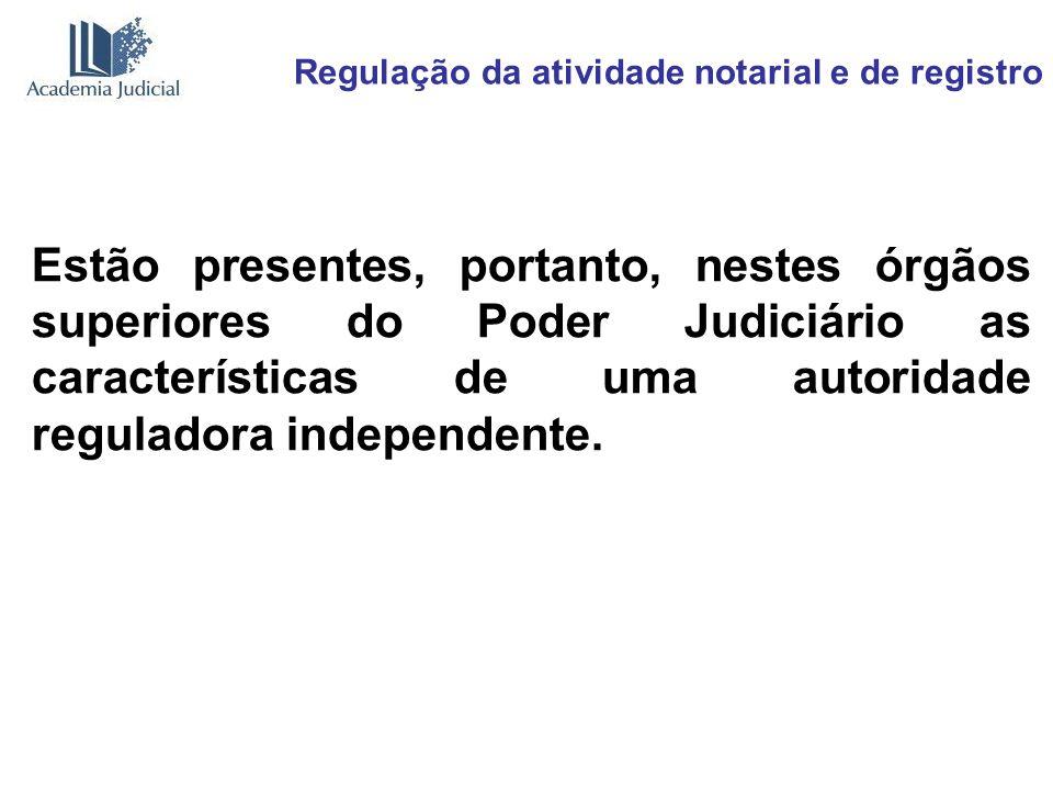 Regulação da atividade notarial e de registro Estão presentes, portanto, nestes órgãos superiores do Poder Judiciário as características de uma autori