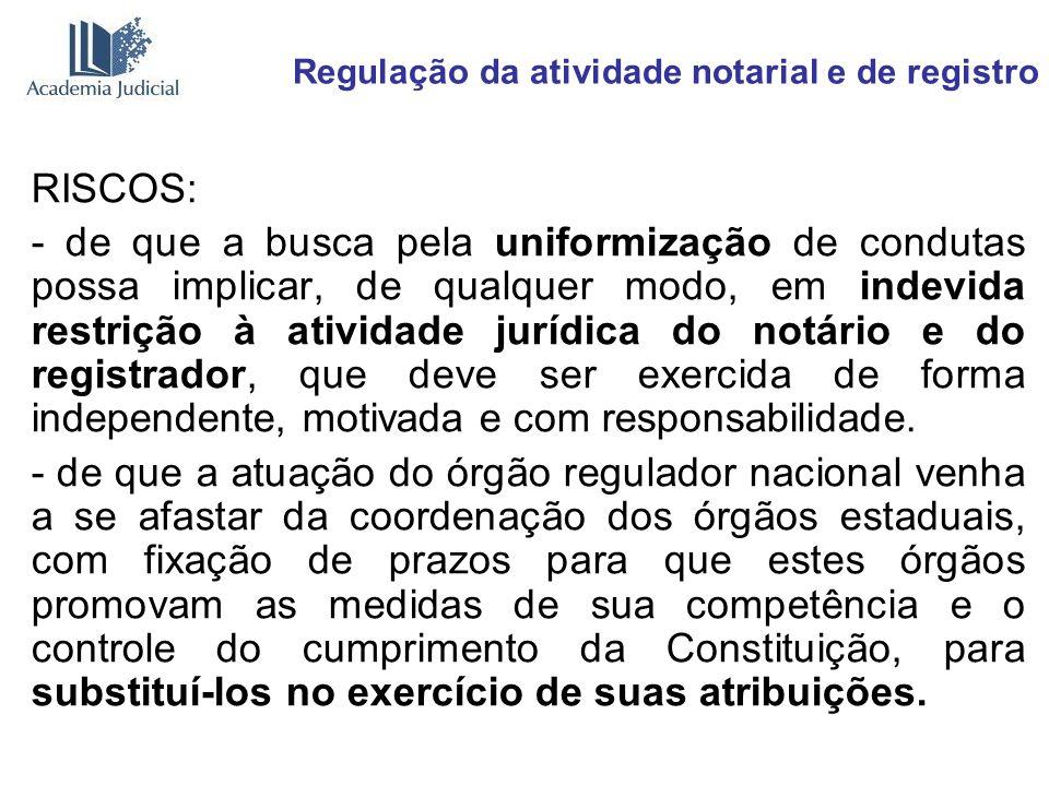 Regulação da atividade notarial e de registro RISCOS: - de que a busca pela uniformização de condutas possa implicar, de qualquer modo, em indevida re