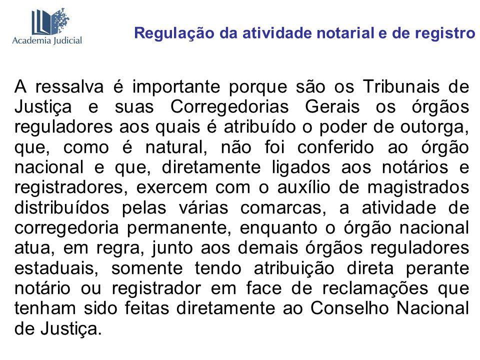 Regulação da atividade notarial e de registro A ressalva é importante porque são os Tribunais de Justiça e suas Corregedorias Gerais os órgãos regulad