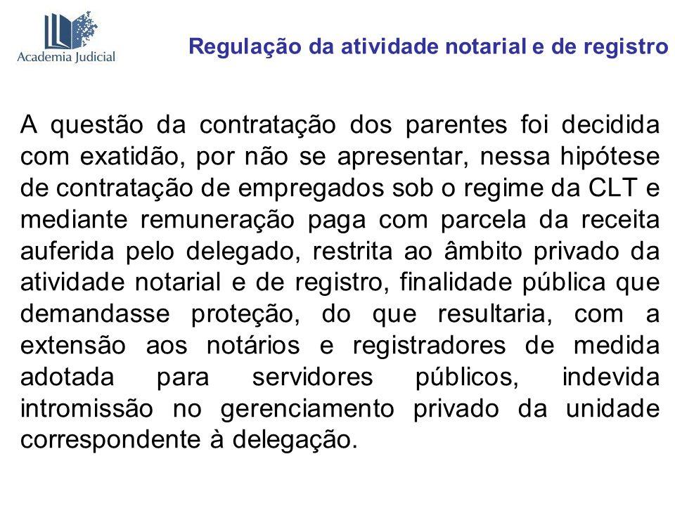 Regulação da atividade notarial e de registro A questão da contratação dos parentes foi decidida com exatidão, por não se apresentar, nessa hipótese d