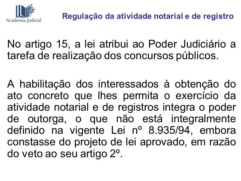 Regulação da atividade notarial e de registro No artigo 15, a lei atribui ao Poder Judiciário a tarefa de realização dos concursos públicos. A habilit