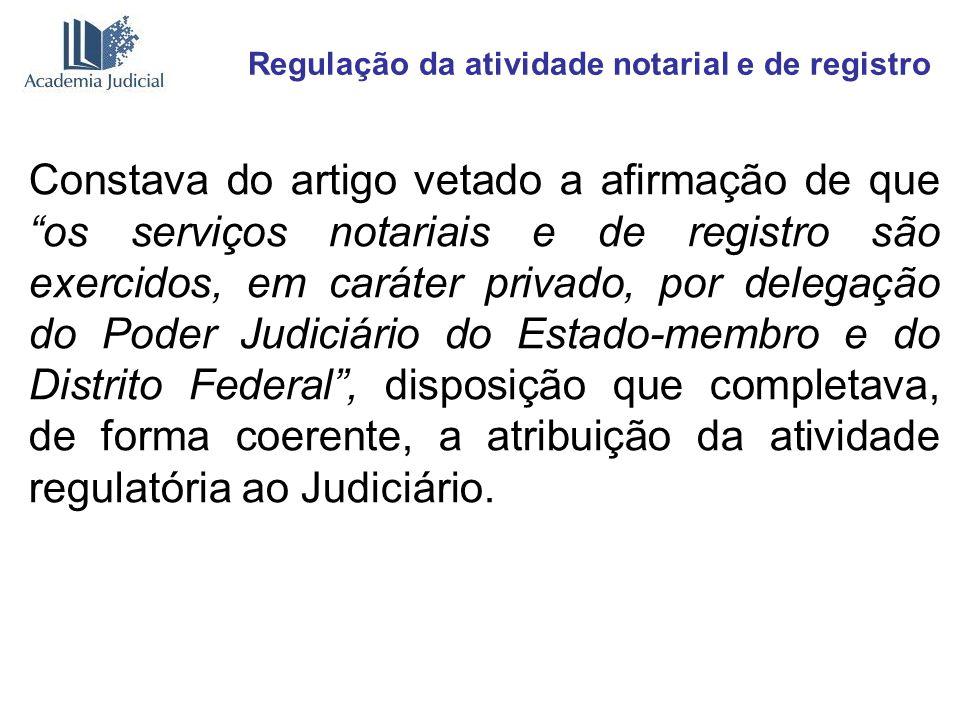 Regulação da atividade notarial e de registro Constava do artigo vetado a afirmação de que os serviços notariais e de registro são exercidos, em carát