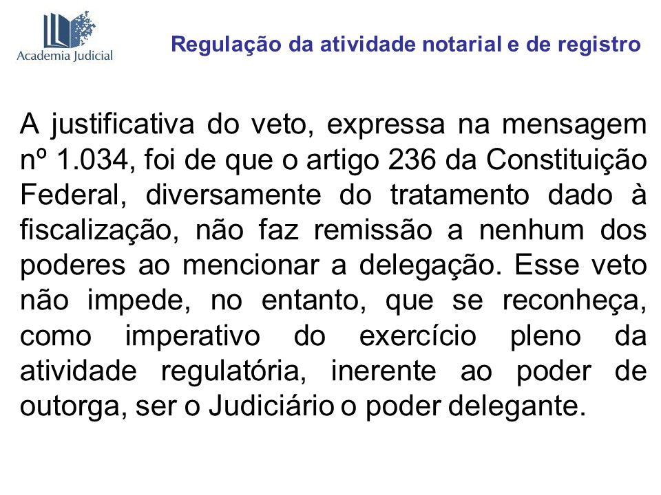 Regulação da atividade notarial e de registro A justificativa do veto, expressa na mensagem nº 1.034, foi de que o artigo 236 da Constituição Federal,