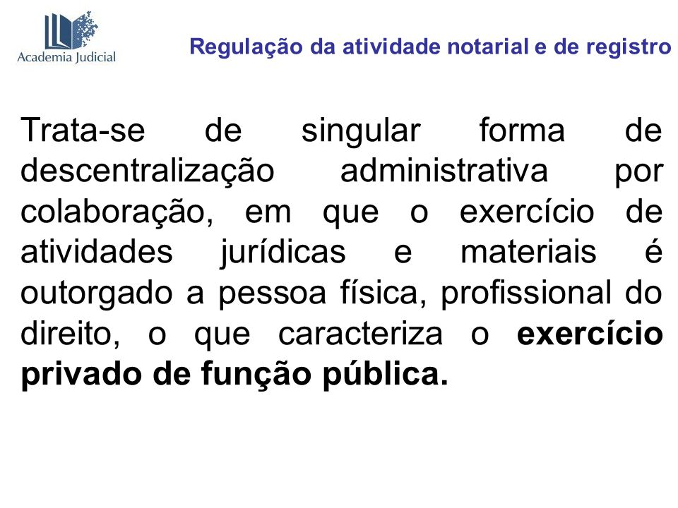 Regulação da atividade notarial e de registro Trata-se de singular forma de descentralização administrativa por colaboração, em que o exercício de ati
