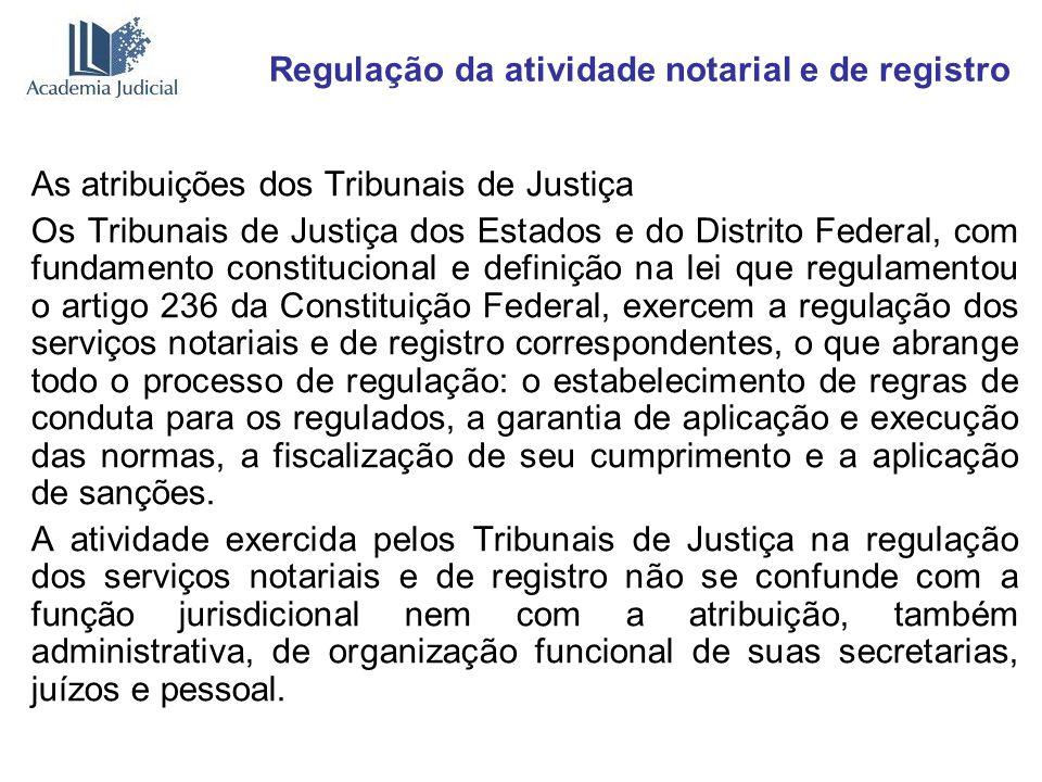 Regulação da atividade notarial e de registro As atribuições dos Tribunais de Justiça Os Tribunais de Justiça dos Estados e do Distrito Federal, com f