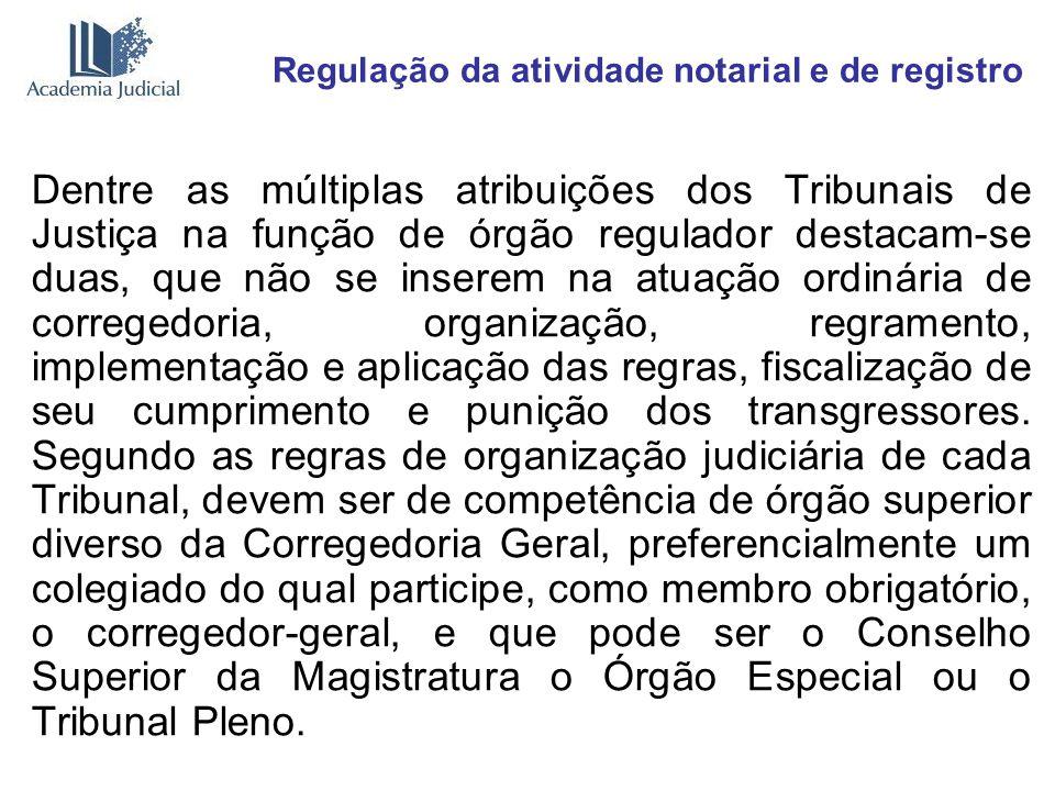 Regulação da atividade notarial e de registro Dentre as múltiplas atribuições dos Tribunais de Justiça na função de órgão regulador destacam-se duas,