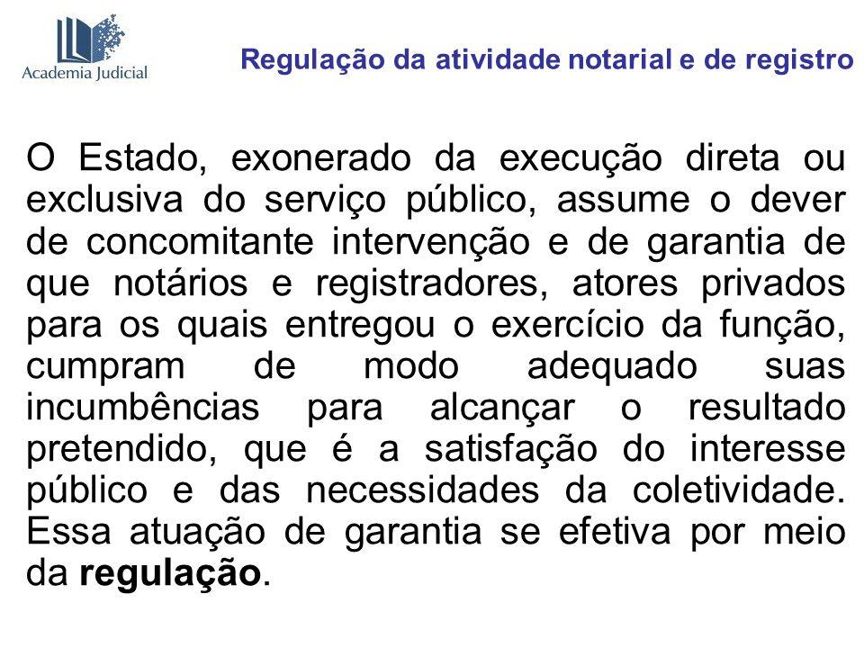 Regulação da atividade notarial e de registro O Estado, exonerado da execução direta ou exclusiva do serviço público, assume o dever de concomitante i