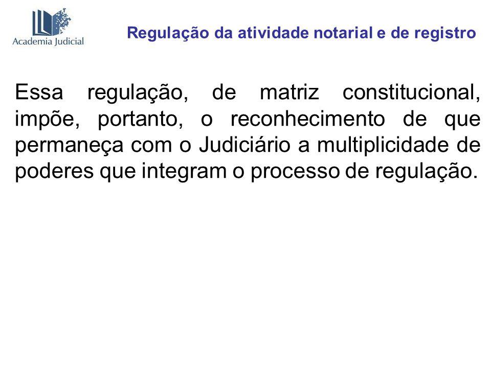 Regulação da atividade notarial e de registro Essa regulação, de matriz constitucional, impõe, portanto, o reconhecimento de que permaneça com o Judic